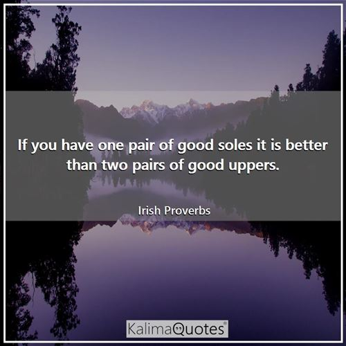 If you have one pair of good soles it is better than two pairs of good uppers.
