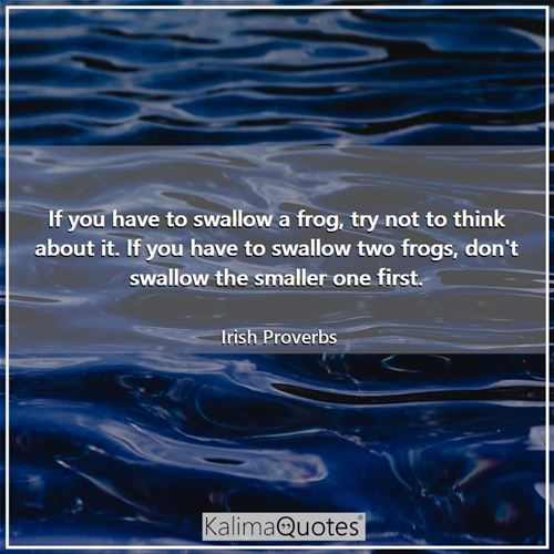 If you have to swallow a frog, try not to think about it. If you have to swallow two frogs, don't swallow the smaller one first.