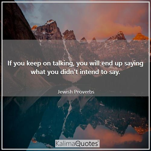 If you keep on talking, you will end up saying what you didn't intend to say.