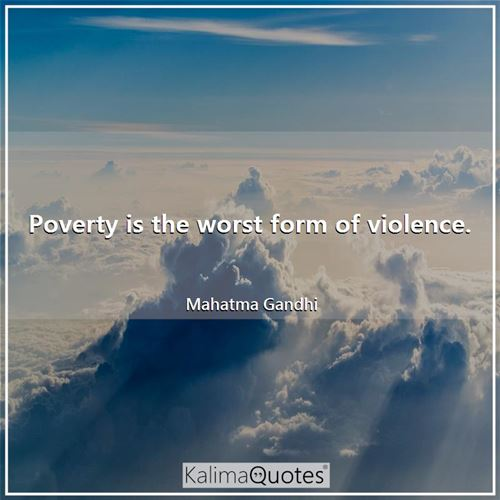 Poverty is the worst form of violence.