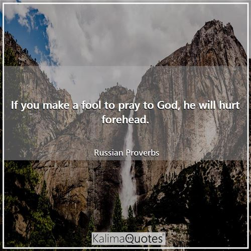 If you make a fool to pray to God, he will hurt forehead.