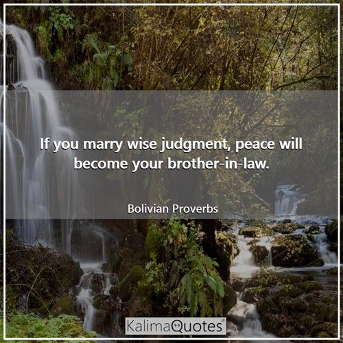 If you marry wise judgment, peace will become your brother-in-law.