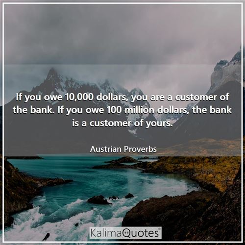 If you owe 10,000 dollars, you are a customer of the bank. If you owe 100 million dollars, the bank is a customer of yours.