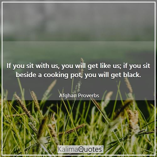 If you sit with us, you will get like us; if you sit beside a cooking pot, you will get black.