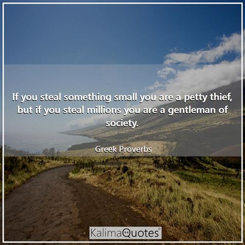 If you steal something small you are a petty thief, but if you steal millions you are a gentleman of society.