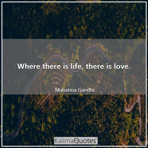 Where there is life, there is love. - Mahatma Gandhi