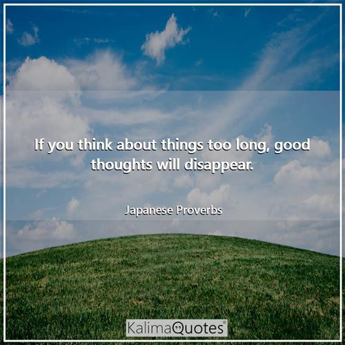If you think about things too long, good thoughts will disappear. - Japanese Proverbs