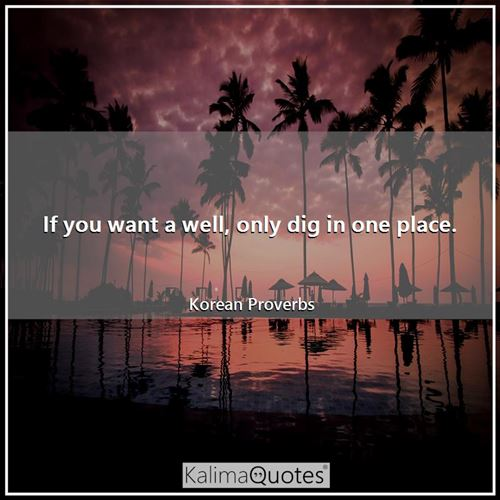 If you want a well, only dig in one place.