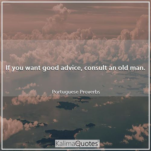If you want good advice, consult an old man.