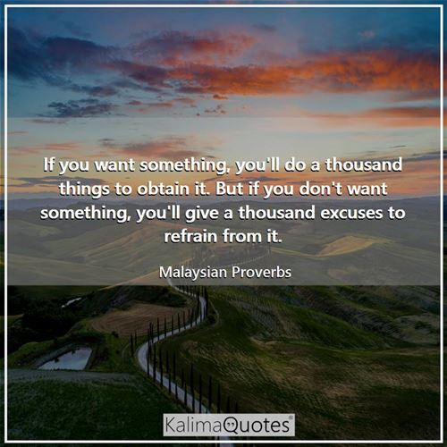 If you want something, you'll do a thousand things to obtain it. But if you don't want something, yo - Malaysian Proverbs