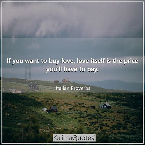 If you want to buy love, love itself is the price you'll have to pay.