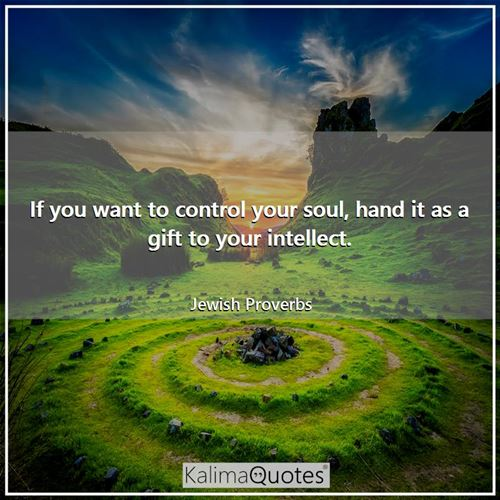 If you want to control your soul, hand it as a gift to your intellect.