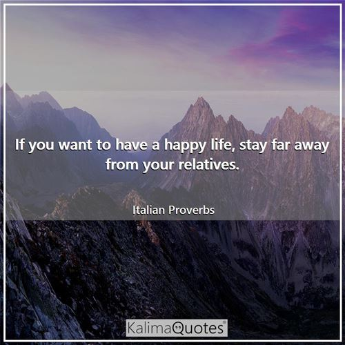 If you want to have a happy life, stay far away from your relatives.