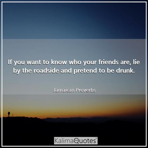 If you want to know who your friends are, lie by the roadside and pretend to be drunk.