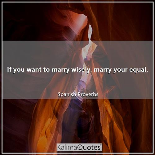 If you want to marry wisely, marry your equal.