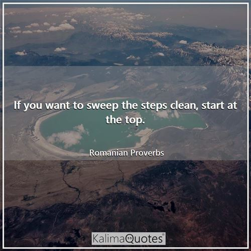 If you want to sweep the steps clean, start at the top. - Romanian Proverbs