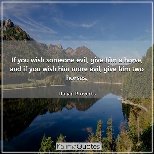 If you wish someone evil, give him a horse, and if you wish him more evil, give him two horses.