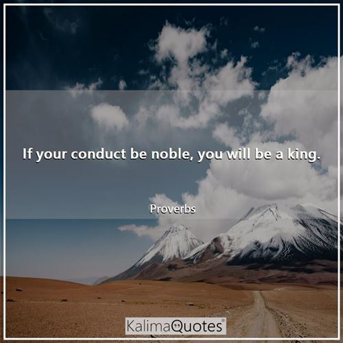 If your conduct be noble, you will be a king.