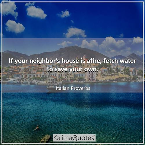 If your neighbor's house is afire, fetch water to save your own.