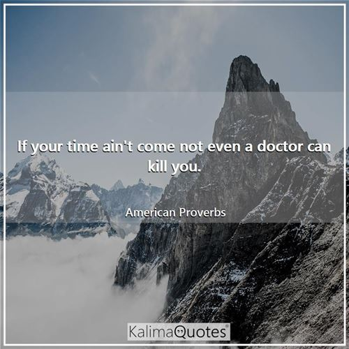 If your time ain't come not even a doctor can kill you.