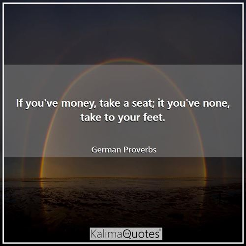 If you've money, take a seat; it you've none, take to your feet. - German Proverbs