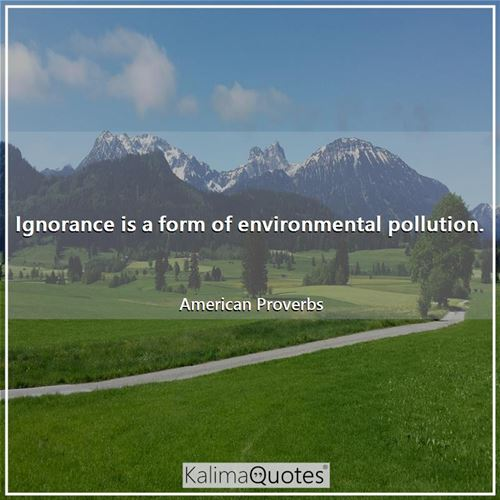 Ignorance is a form of environmental pollution.