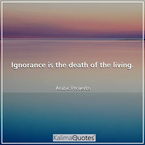 Ignorance is the death of the living.