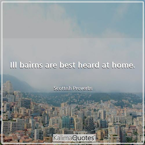 Ill bairns are best heard at home. - Scottish Proverbs