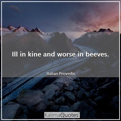 Ill in kine and worse in beeves. - Italian Proverbs