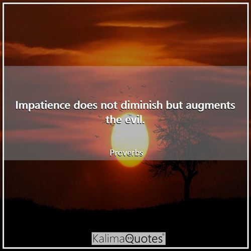 Impatience does not diminish but augments the evil.