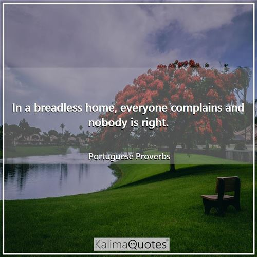 In a breadless home, everyone complains and nobody is right.