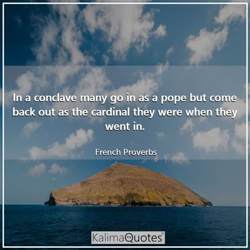 In a conclave many go in as a pope but come back out as the cardinal they were when they went in.