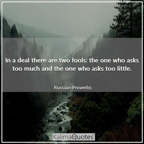 In a deal there are two fools: the one who asks too much and the one who asks too little.