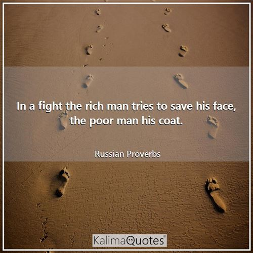 In a fight the rich man tries to save his face, the poor man his coat.