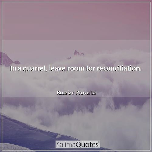 In a quarrel, leave room for reconciliation.