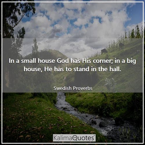 In a small house God has His corner; in a big house, He has to stand in the hall.