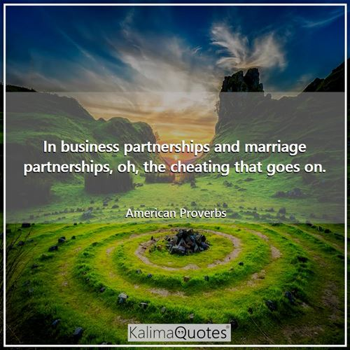 In business partnerships and marriage partnerships, oh, the cheating that goes on.