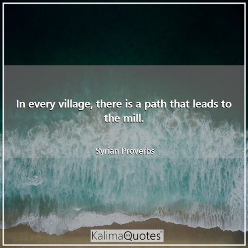 In every village, there is a path that leads to the mill.