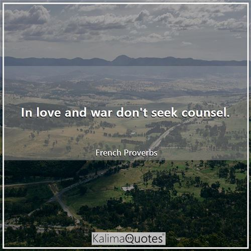 In love and war don't seek counsel.