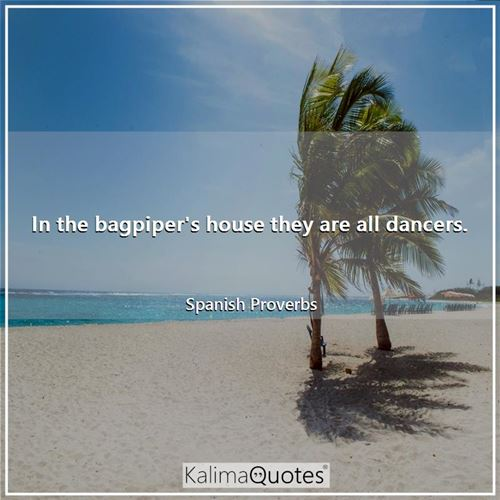 In the bagpiper's house they are all dancers. - Spanish Proverbs
