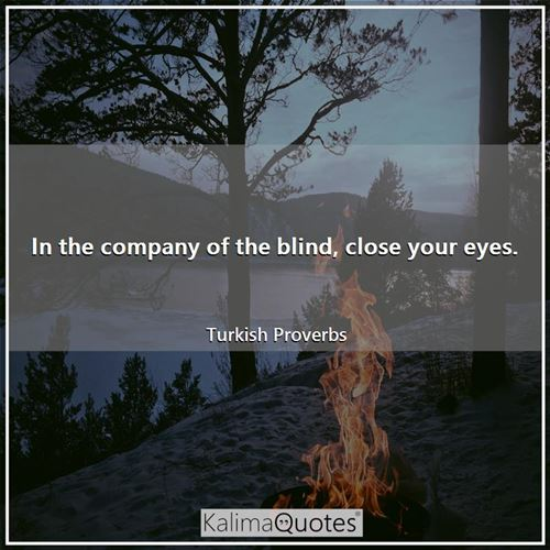 In the company of the blind, close your eyes.