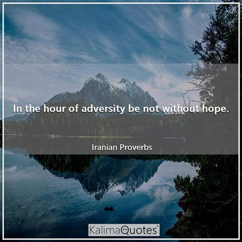 In the hour of adversity be not without hope.