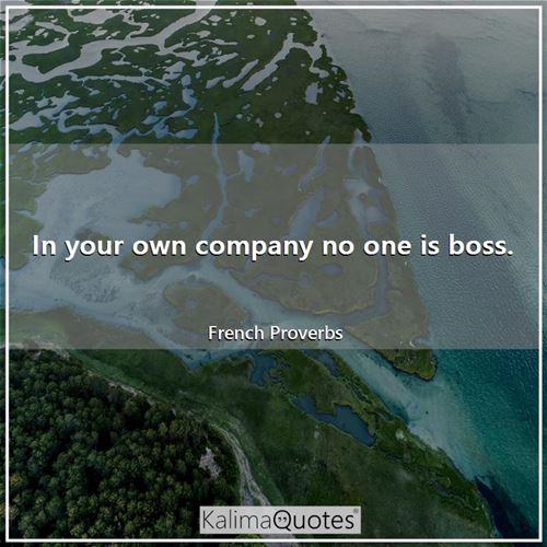 In your own company no one is boss.