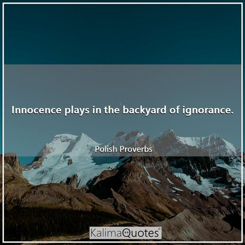 Innocence plays in the backyard of ignorance.