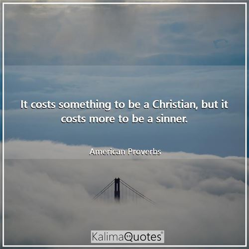 It costs something to be a Christian, but it costs more to be a sinner.