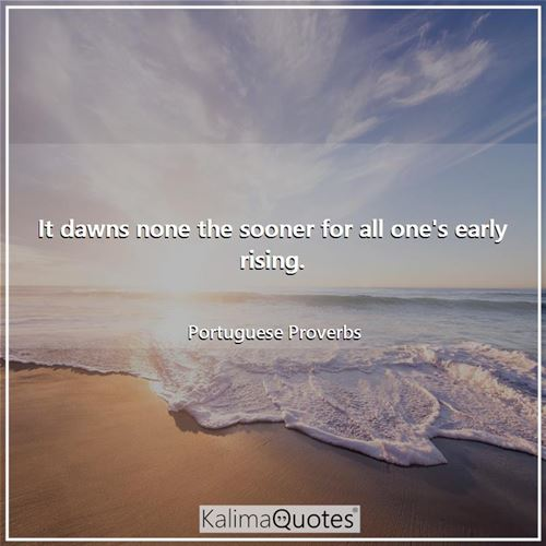 It dawns none the sooner for all one's early rising. - Portuguese Proverbs