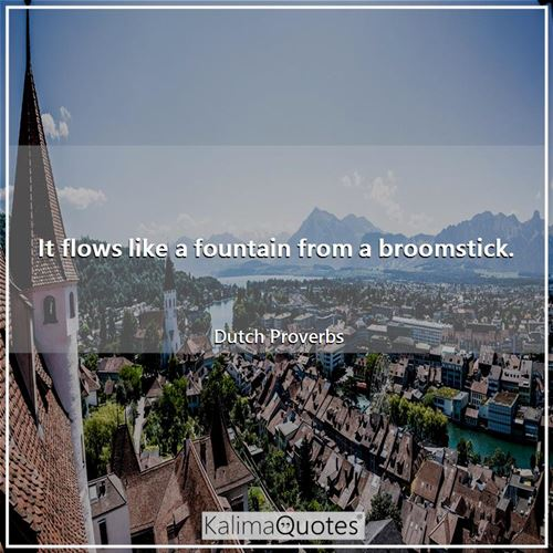 It flows like a fountain from a broomstick. - Dutch Proverbs