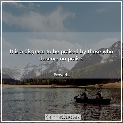 It is a disgrace to be praised by those who deserve no praise. - Proverbs