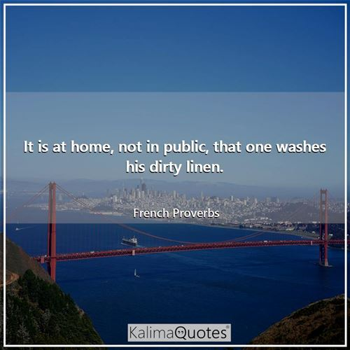 It is at home, not in public, that one washes his dirty linen.