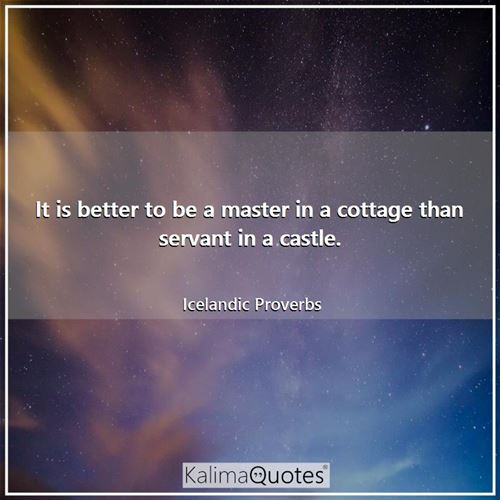 It is better to be a master in a cottage than servant in a castle.